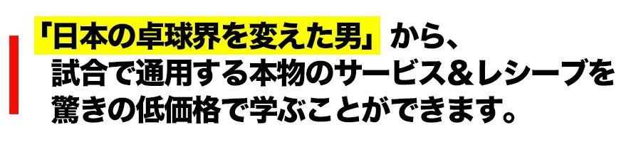 「日本の卓球界を変えた男」から、 試合で通用する本物のサービス&レシーブを 驚きの低価格で学ぶことができます。